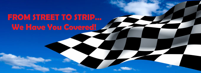 From Street to Strip...We have you covered!